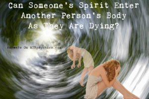 Can Someone's Spirit Enter Another Person's Body As They Are Dying?