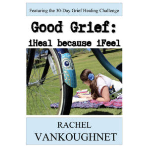 Good Grief, iHeal Because iFeel & Other Tools To Help You Recover From The Loss Of A Loved One By Rachel VanKoughnet