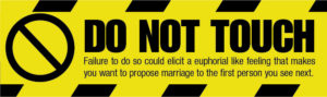 "Graphic of a Do Not Touch Sign that reads ""DO NOT TOUCH Failure to do so could elicit a euphoria like feeling that makes you want to propose marriage to the first person you see next."