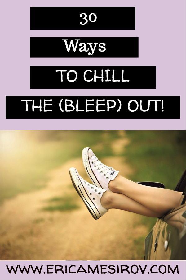 30 ways to chill the bleep out (stress relief/calm down naturally/ holistic anxiety relief/ relaxation exercises/ ways to self soothe/ deal better with stress/ feeling anxious/ stop obsessing)