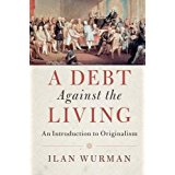 A Debt Against The Living: An Introduction to Originalism by Ilan Wurman
