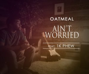 "Oatmeal & 1K Phew ""Ain't Worried"" new single"