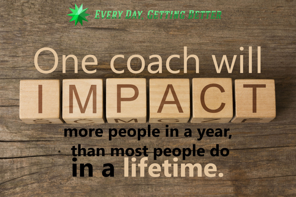 One coach will impact more people in a year than most people do in a lifetime