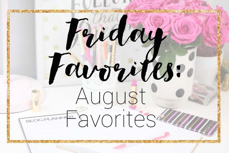 Friday Favorites August Favorites