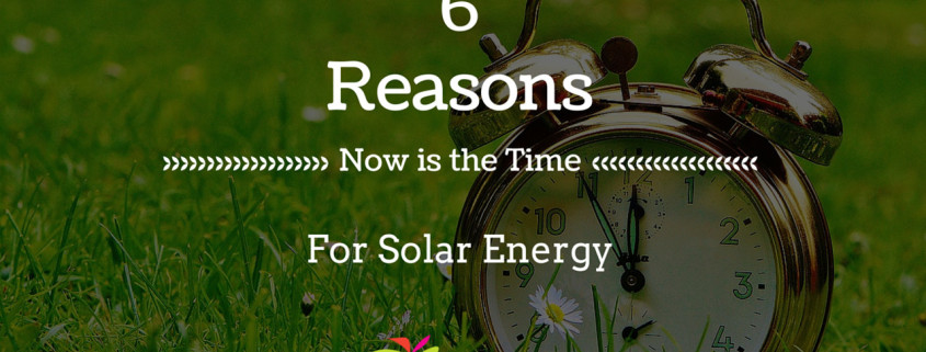 6 Reasons Now is the Time for Solar Energy