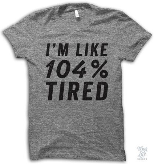 104 percent tired