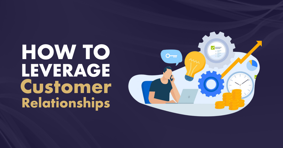 how to leverage customer relationships x