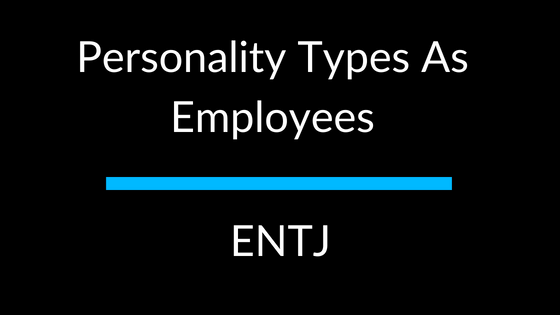 Personality Types As Employees: ENTJ