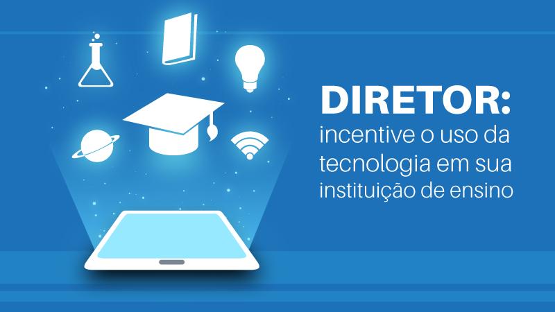 Diretor: incentive o uso da tecnologia em sua instituição de ensino