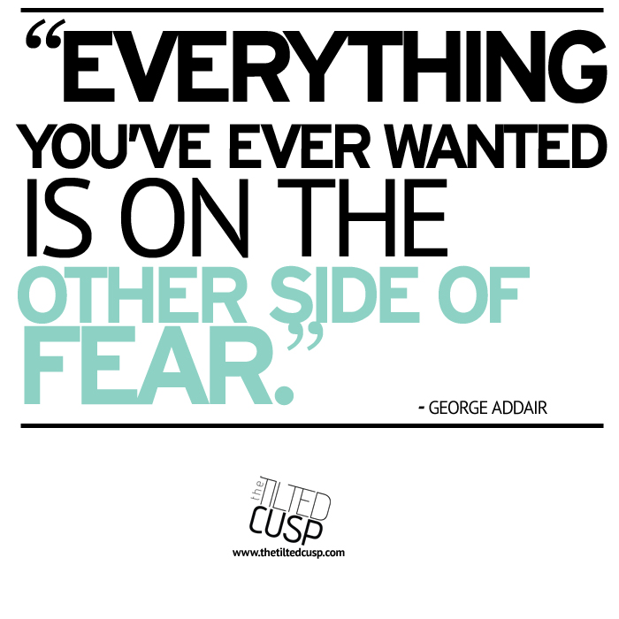Everything you've ever wanted is on the other side of fear - George Addair
