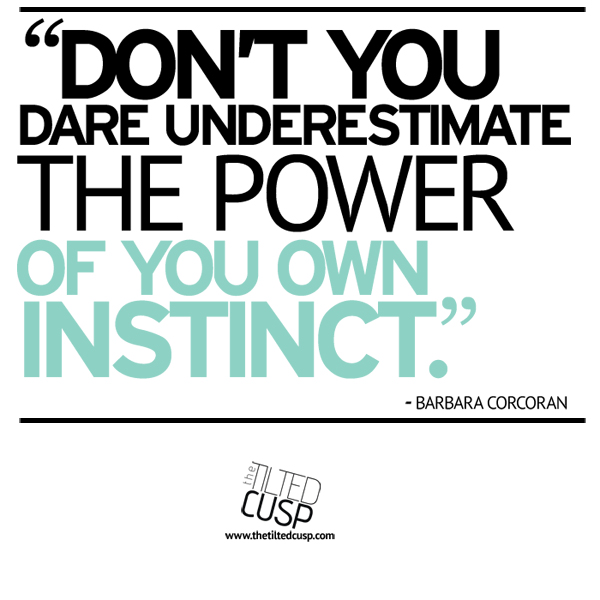 Don't you dare underestimate the power of your own instinct- Barbara Corcoran