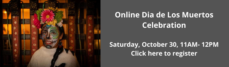 Online Dia de Los Muertos Celebration  Saturday, October 30, 11AM- 12PM Click here to register