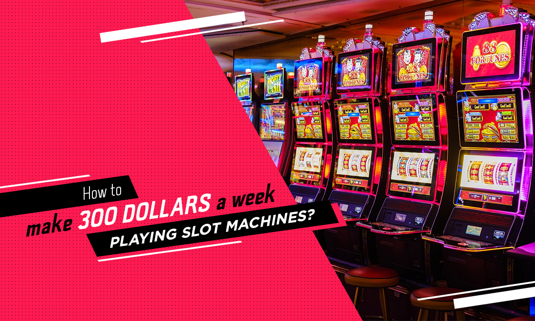 How to make 300 dollars a week playing slot machines?