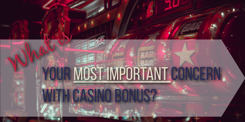 What is your most important concern with casino bonus?