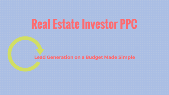 Real Estate Investor PPC Lead Generation on a Budget Made Simple (1)