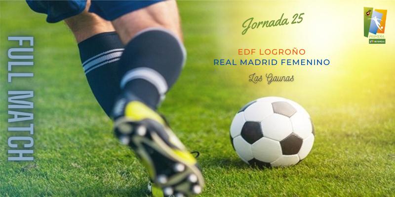 VÍDEO   Partido   EDF Logroño vs Real Madrid Femenino   Primera Iberdrola   Jornada 25