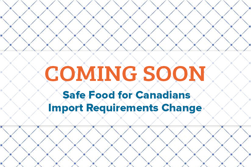 Coming Soon: Safe Food for Canadians Import Requirements Change