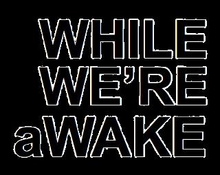 WHILE WE'RE aWAKE