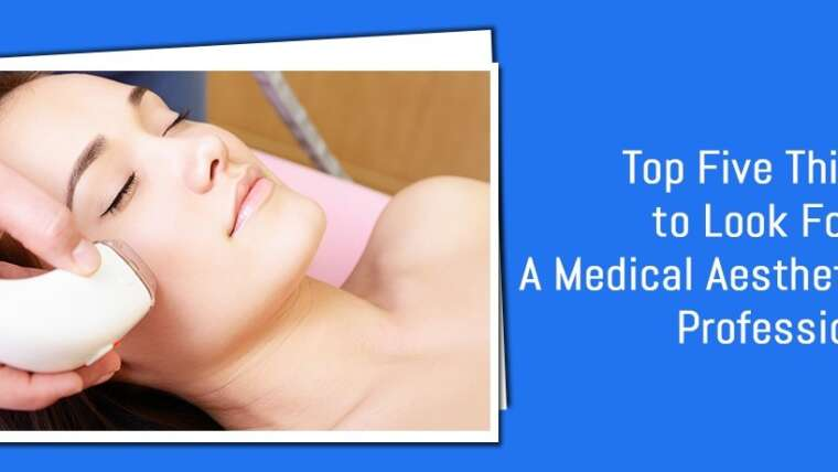 Top 5 things to consider when choosing a medical aesthetic professional