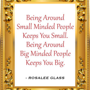 Reinventing Rosalee - Being Around Small Minded People Keeps You Small. Being Around Big Minded People Keeps You Big