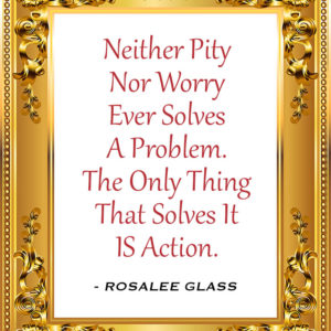 Reinventing Rosalee - Neither Pity Nor Worry Ever Solves A Problem. The Only Thing That Solves It IS Action