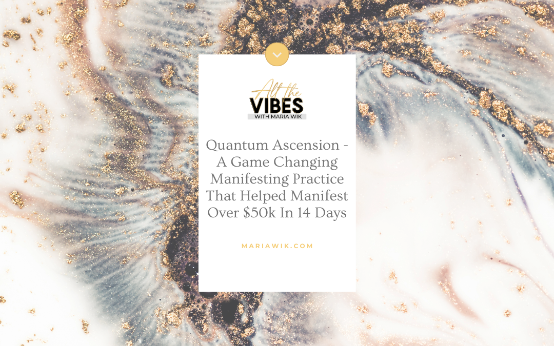Quantum Ascension – A Game Changing Manifesting Practice That Helped Manifest Over $50k In 14 Days