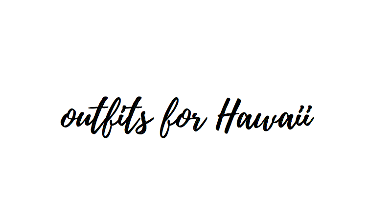 Outfits for Hawaii (or any tropical vacation)!