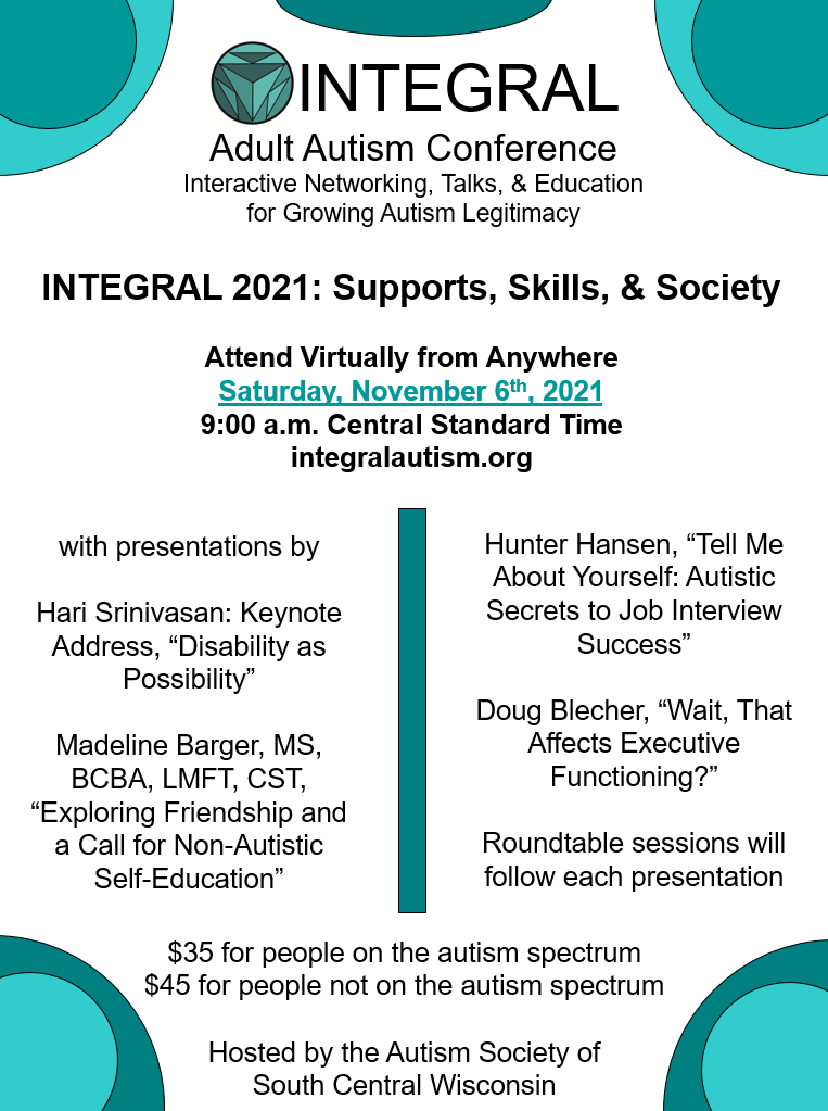 """INTEGRAL Adult Autism Conference: Interactive Networking, Talks, & Education for Growing Autism Legitimacy   INTEGRAL 2021: Supports, Skills, & Society  Attend Virtually from Anywhere  Saturday, November 6th, 2021  9:00 a.m. Central Standard Time  integralautism.org   With presentations by:  Hari Srinivasan: Keynote Address, """"Disability as Possibility""""  Madeline Barger, MS, BCBA, LMFT, CST, """"Exploring Friendship and a Call for Non-Autistic Self-Education""""  Hunter Hansen, """"Tell Me About Yourself: Autistic Secrets to Job Interview Success""""  Doug Blecher, """"Wait, That Affects Executive Functioning?""""  Roundtable sessions will follow each presentation   $35 for people on the autism spectrum. $45 for people not on the autism spectrum. Hosted by the Autism Society of South Central Wisconsin."""