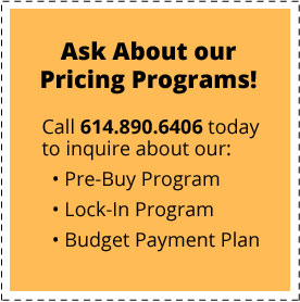 Ask About Our Pricing Programs! Call 614.890.6406 today to inquire about our Pre-Buy Program, our Lock-In Program or our Budget Payment Plan