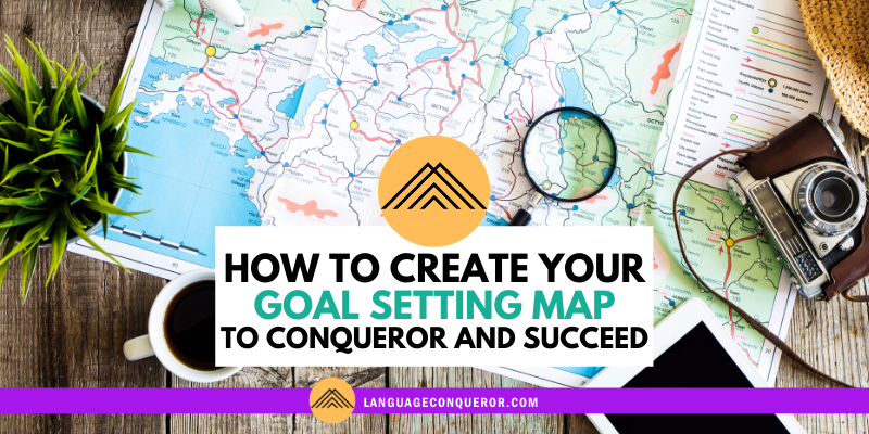 How to Create Your Goal Setting Map to Conqueror And Succeed