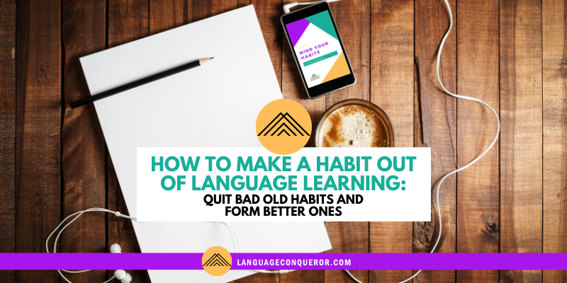 How to Make a Habit Out of Language Learning: Quit Bad Old Habits and Form Better Ones