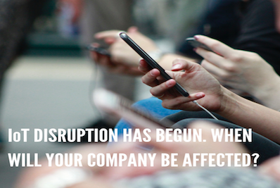 IoT DISRUPTION HAS BEGUN. WHEN WILL YOUR COMPANY BE AFFECTED?