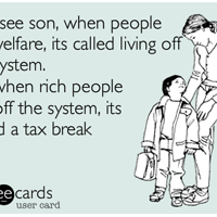 You see son, when people get welfare, it's called living off the system. When rich people live off the system, it's called a tax break.