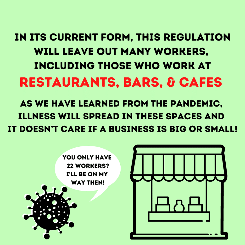 In its current form, this regulation will leave out many workers, including those who work at restaurants, bars and cafes. As we have learned from the pandemic, illness will spread in these spaces and it doesn't care if a business is big or small!