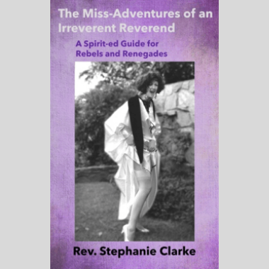 The Miss-Adventures of an Irreverent Reverend: a Spirit-ed Guide for Rebels and Renegades