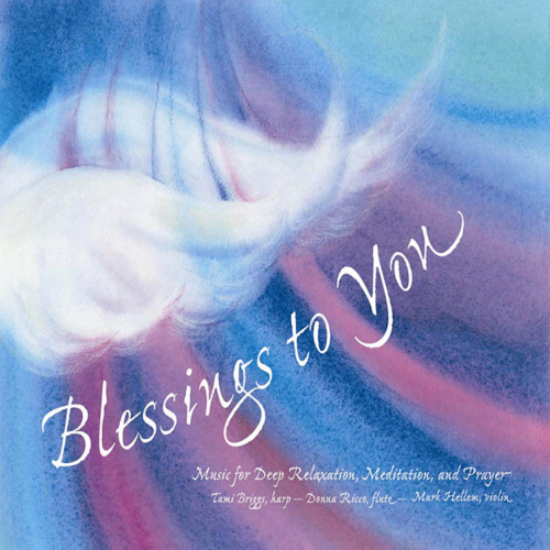 Blessings to You, Music for Deep Relaxation, Meditation and Prayer, Tami Briggs, Harp, Donna Ricco, Flute, Mark Hellen, Violin