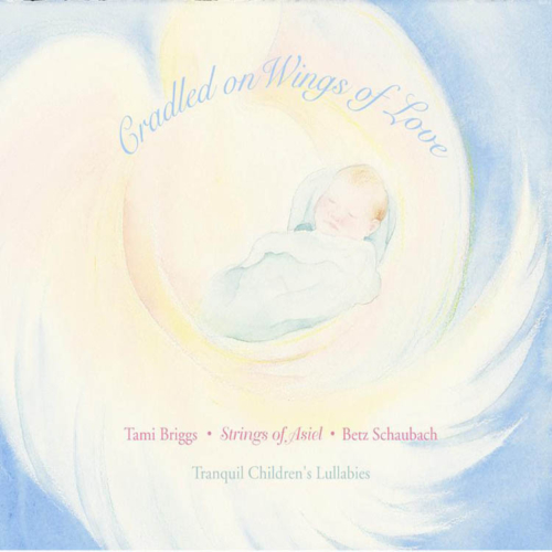 Cradeled on Wings of Love, Tami Briggs, Strings of Asiel, Betz Schaubach, Tranquil Children's Lullabies