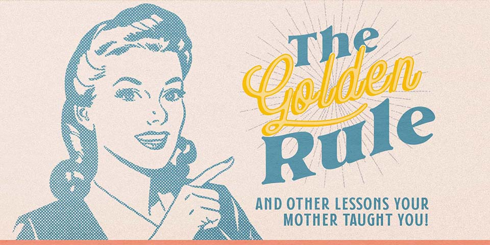 The Golden Rule | And Other Lessons Your Mother Taught You