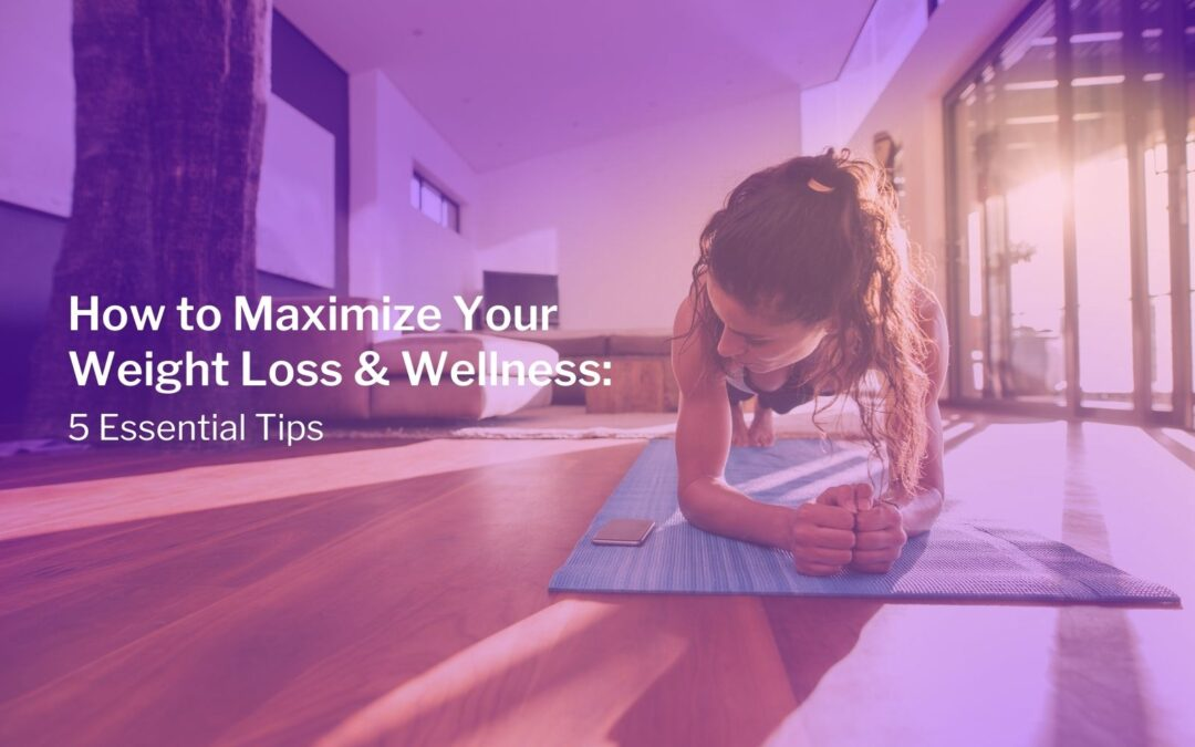 How to Maximize Your Weight Loss & Wellness: 5 Essential Tips