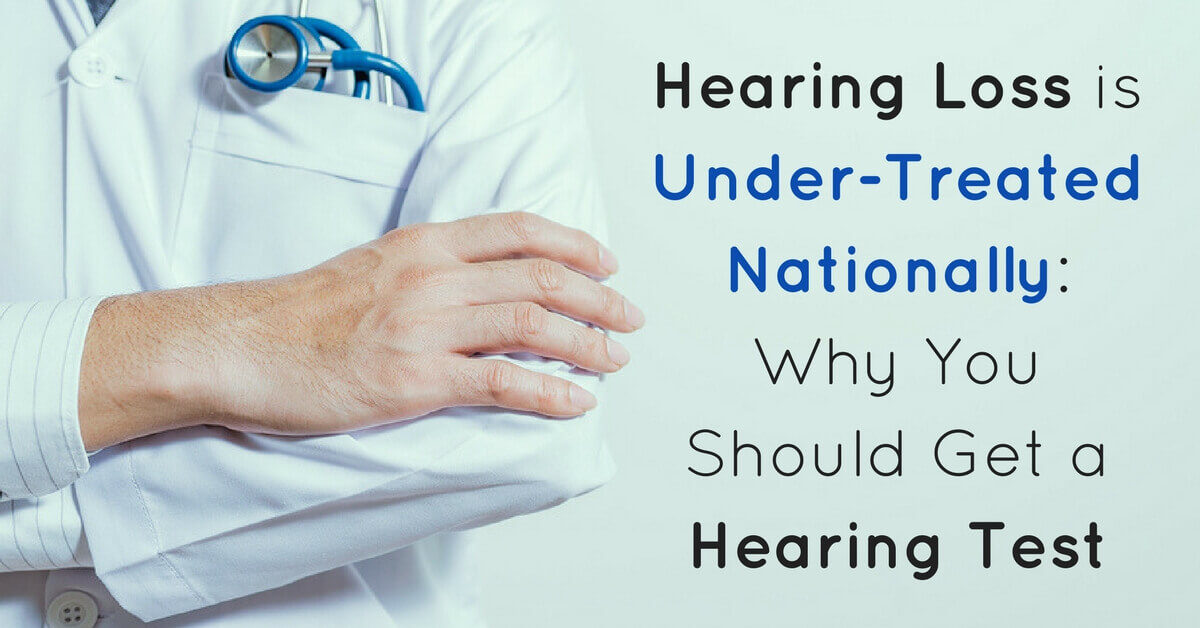 Hearing Loss is Under-Treated Nationally & Why You Should Get a Hearing Test