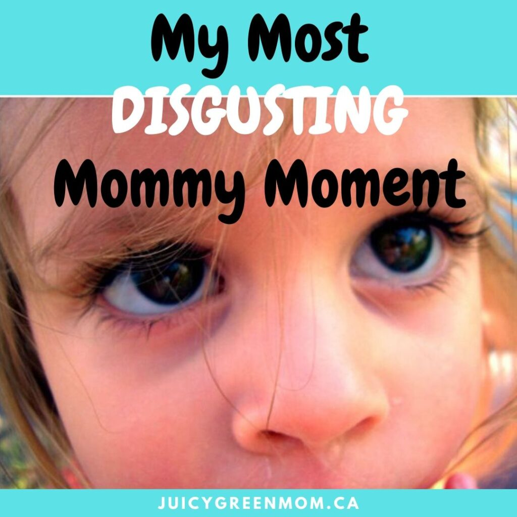 My Most DISGUSTING Mommy Moment juicygreenmom