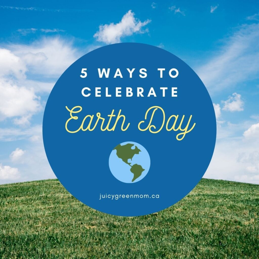5 Ways to Celebrate EARTH DAY juicygreenmom