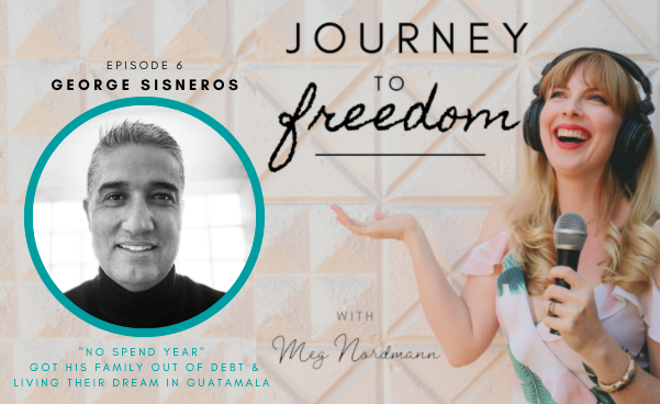 """Journey to Freedom: Ep. 6 – George Sisneros on his """"No Spend Year."""" How getting debt-free afforded him to chase big dreams in Guatamala and lead an epic life."""