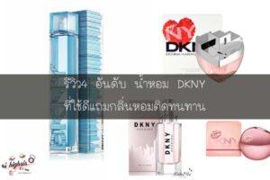 รีวิว4 อันดับ น้ำหอม DKNY ที่ใช้ดีแถมกลิ่นหอมติดทนทาน #ของมันต้องมี