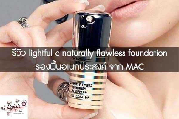 รีวิว lightful c naturally flawless foundation รองพื้นอเนกประสงค์ จาก MAC #ของมันต้องมี