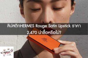 ลิปสติกHERMES Rouge Satin Lipstick ราคา 2,470 น่าซื้อหรือไม่? #ของมันต้องมี