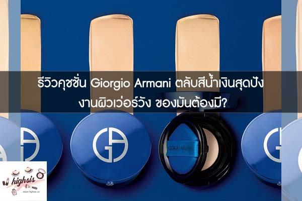 รีวิวคุชชั่น Giorgio Armani ตลับสีน้ำเงินสุดปัง งานผิวเว่อร์วัง ของมันต้องมี?