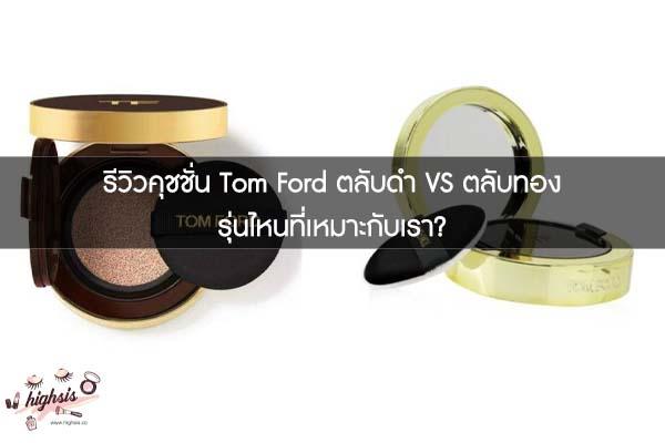 รีวิวคุชชั่น Tom Ford ตลับดำ VS ตลับทอง รุ่นไหนที่เหมาะกับเรา?