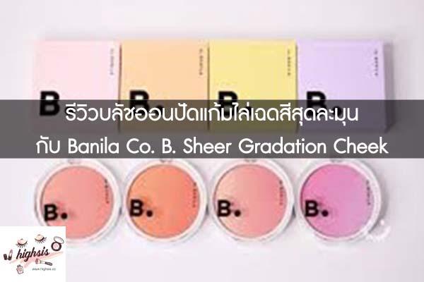 รีวิวบลัชออนปัดแก้มไล่เฉดสีสุดละมุน กับ Banila Co. B. Sheer Gradation Cheek