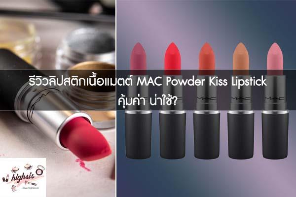 รีวิวลิปสติกเนื้อแมตต์ MAC Powder Kiss Lipstick คุ้มค่า น่าใช้?